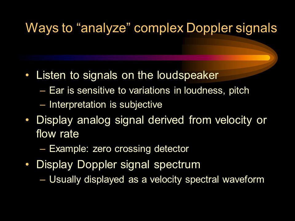 "Ways to ""analyze"" complex Doppler signals Listen to signals on the loudspeaker –Ear is sensitive to variations in loudness, pitch –Interpretation is s"