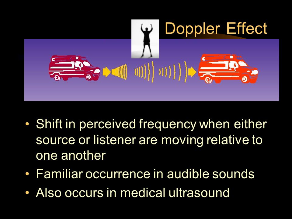 Doppler Effect Shift in perceived frequency when either source or listener are moving relative to one another Familiar occurrence in audible sounds Al