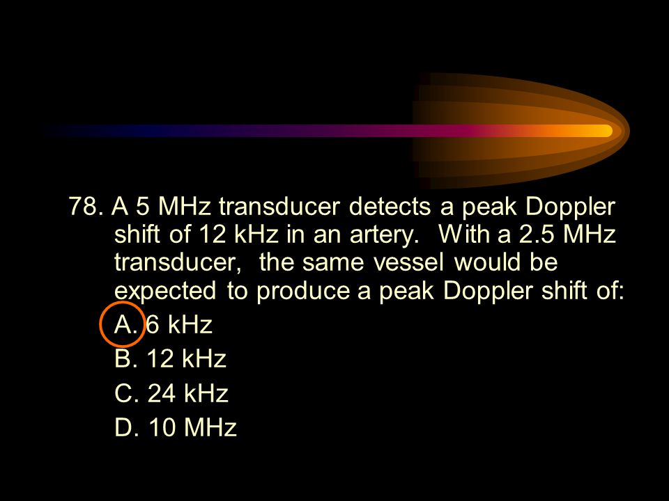 78. A 5 MHz transducer detects a peak Doppler shift of 12 kHz in an artery. With a 2.5 MHz transducer, the same vessel would be expected to produce a
