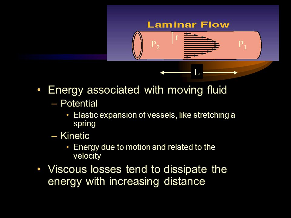 Laminar Flow Energy associated with moving fluid –Potential Elastic expansion of vessels, like stretching a spring –Kinetic Energy due to motion and r