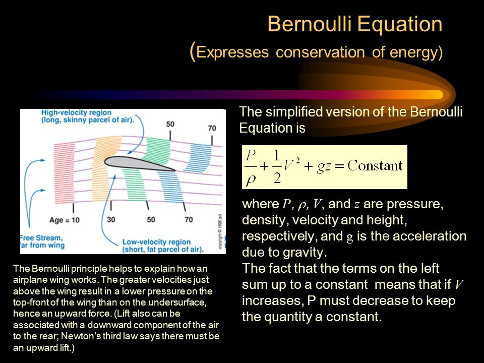 Bernoulli Equation ( Expresses conservation of energy) The simplified version of the Bernoulli Equation is where P, , V, and z are pressure, density,