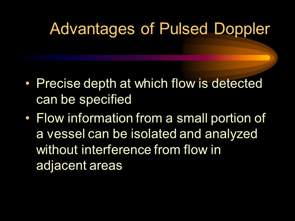 Advantages of Pulsed Doppler Precise depth at which flow is detected can be specified Flow information from a small portion of a vessel can be isolate
