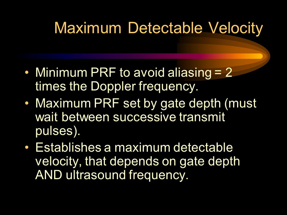 Maximum Detectable Velocity Minimum PRF to avoid aliasing = 2 times the Doppler frequency. Maximum PRF set by gate depth (must wait between successive