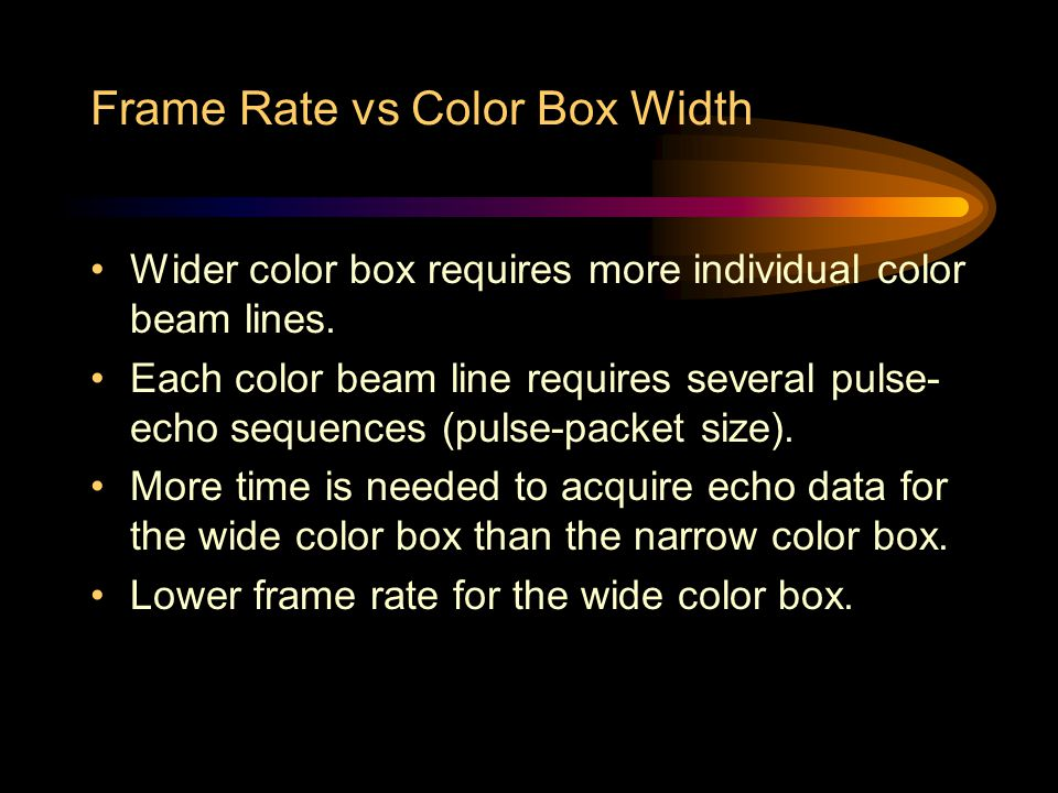 Frame Rate vs Color Box Width Wider color box requires more individual color beam lines. Each color beam line requires several pulse- echo sequences (