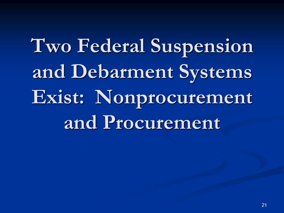 Two Federal Suspension and Debarment Systems Exist: Nonprocurement and Procurement 21
