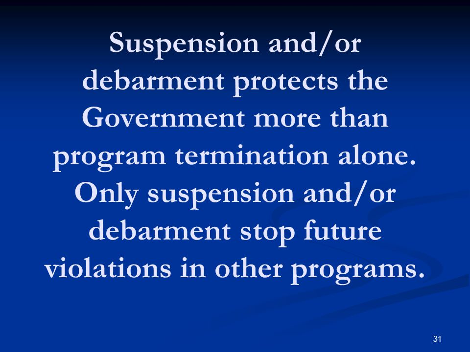 Suspension and/or debarment protects the Government more than program termination alone. Only suspension and/or debarment stop future violations in ot
