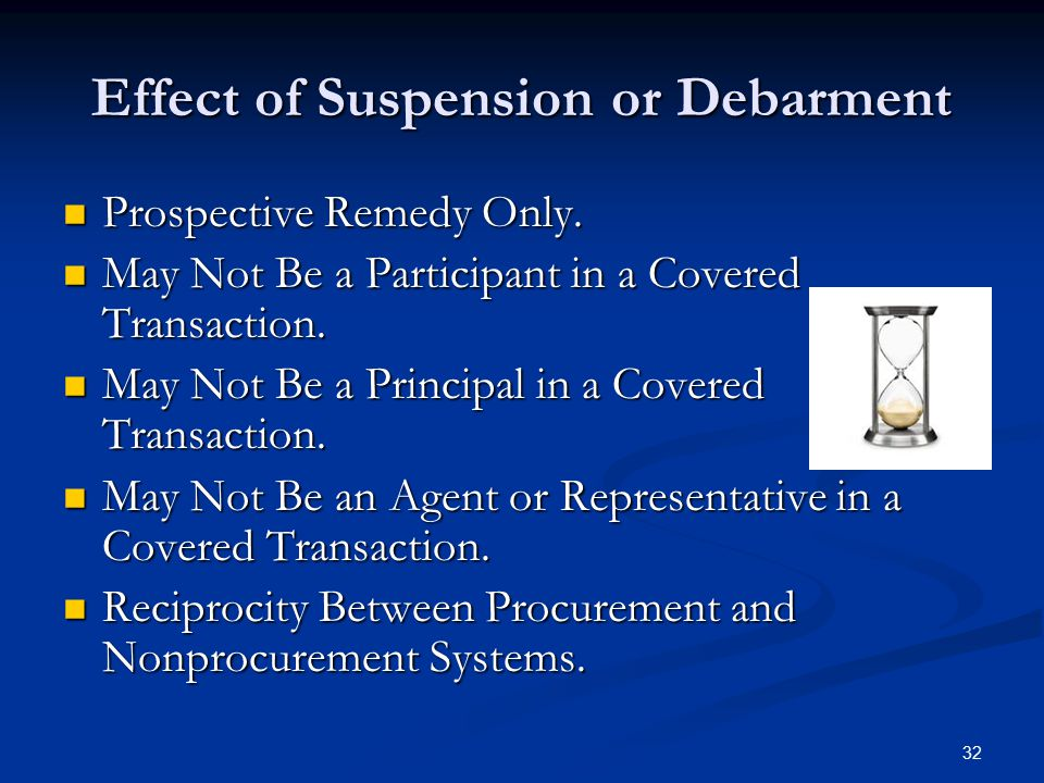 Effect of Suspension or Debarment Prospective Remedy Only. Prospective Remedy Only. May Not Be a Participant in a Covered Transaction. May Not Be a Pa
