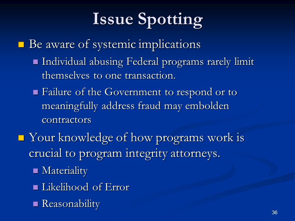 Issue Spotting Be aware of systemic implications Be aware of systemic implications Individual abusing Federal programs rarely limit themselves to one