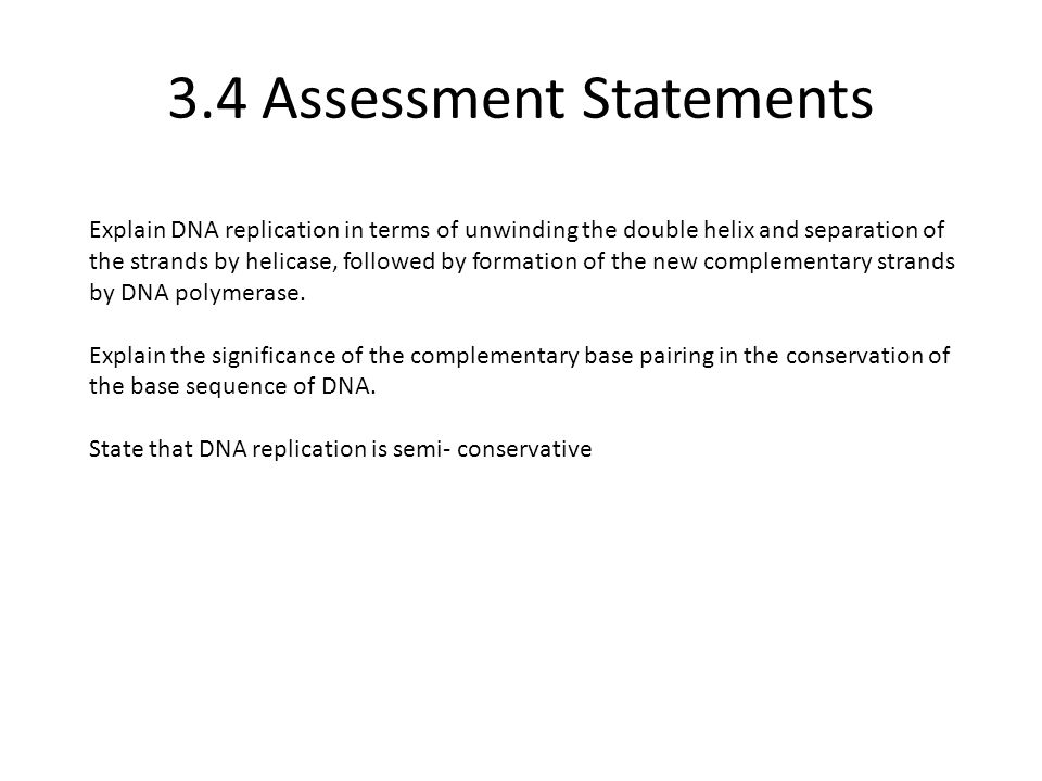 3.4 Assessment Statements Explain DNA replication in terms of unwinding the double helix and separation of the strands by helicase, followed by format