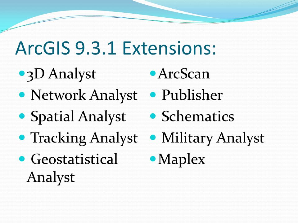 ArcGIS 9.3.1 Extensions: 3D Analyst Network Analyst Spatial Analyst Tracking Analyst Geostatistical Analyst ArcScan Publisher Schematics Military Analyst Maplex