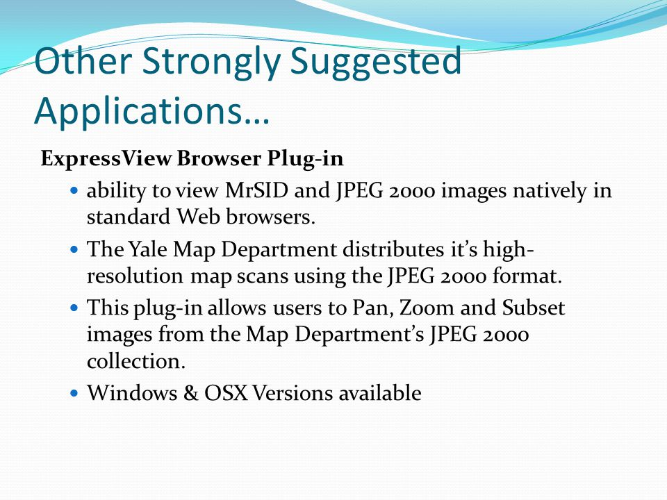 Other Strongly Suggested Applications… ExpressView Browser Plug-in ability to view MrSID and JPEG 2000 images natively in standard Web browsers.
