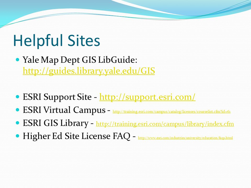 Helpful Sites Yale Map Dept GIS LibGuide: http://guides.library.yale.edu/GIS http://guides.library.yale.edu/GIS ESRI Support Site - http://support.esri.com/http://support.esri.com/ ESRI Virtual Campus - http://training.esri.com/campus/catalog/licenses/courselist.cfm id=61 http://training.esri.com/campus/catalog/licenses/courselist.cfm id=61 ESRI GIS Library - http://training.esri.com/campus/library/index.cfm http://training.esri.com/campus/library/index.cfm Higher Ed Site License FAQ - http://www.esri.com/industries/university/education/faqs.html http://www.esri.com/industries/university/education/faqs.html
