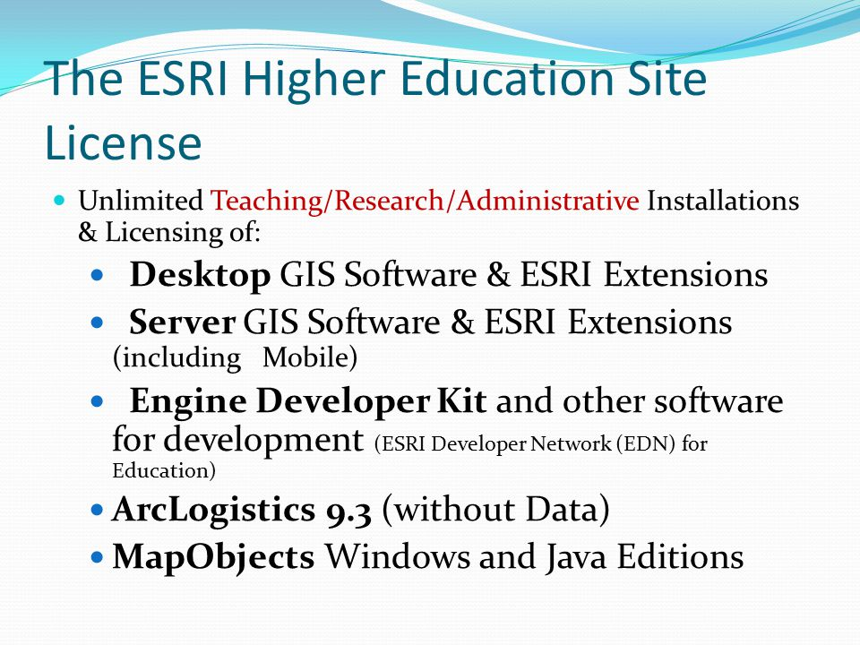 The ESRI Higher Education Site License Unlimited Teaching/Research/Administrative Installations & Licensing of: Desktop GIS Software & ESRI Extensions Server GIS Software & ESRI Extensions (including Mobile) Engine Developer Kit and other software for development (ESRI Developer Network (EDN) for Education) ArcLogistics 9.3 (without Data) MapObjects Windows and Java Editions