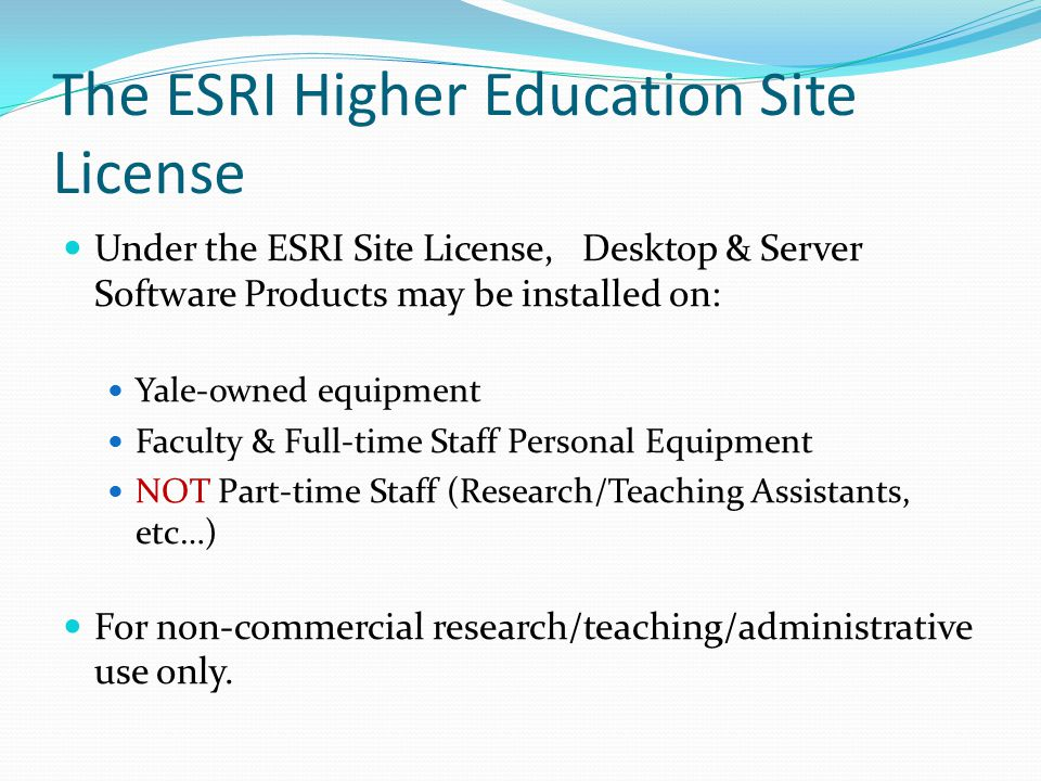 The ESRI Higher Education Site License Under the ESRI Site License, Desktop & Server Software Products may be installed on: Yale-owned equipment Faculty & Full-time Staff Personal Equipment NOT Part-time Staff (Research/Teaching Assistants, etc…) For non-commercial research/teaching/administrative use only.