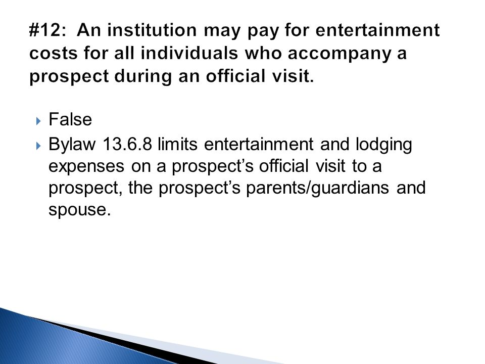  False  Bylaw 13.6.8 limits entertainment and lodging expenses on a prospect's official visit to a prospect, the prospect's parents/guardians and sp