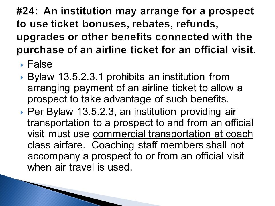  False  Bylaw 13.5.2.3.1 prohibits an institution from arranging payment of an airline ticket to allow a prospect to take advantage of such benefits