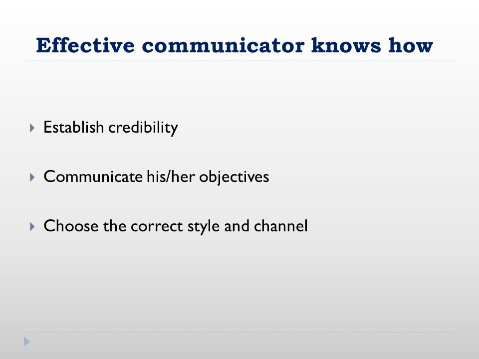 Effective communicator knows how  Establish credibility  Communicate his/her objectives  Choose the correct style and channel
