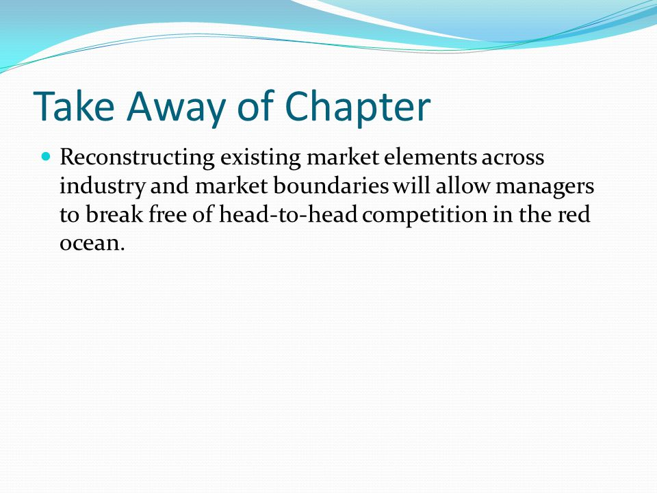 Take Away of Chapter Reconstructing existing market elements across industry and market boundaries will allow managers to break free of head-to-head c