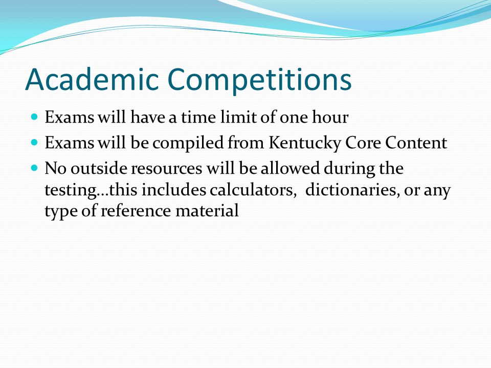 Academic Competitions Exams will have a time limit of one hour Exams will be compiled from Kentucky Core Content No outside resources will be allowed during the testing…this includes calculators, dictionaries, or any type of reference material