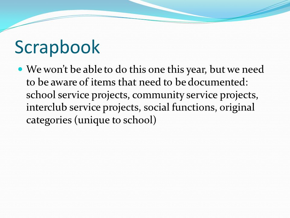 Scrapbook We won't be able to do this one this year, but we need to be aware of items that need to be documented: school service projects, community service projects, interclub service projects, social functions, original categories (unique to school)