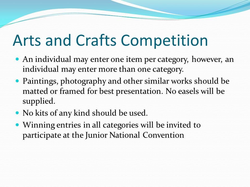 Arts and Crafts Competition An individual may enter one item per category, however, an individual may enter more than one category.