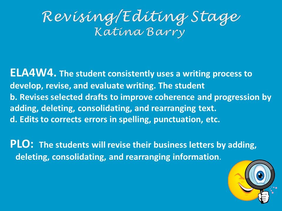 ELA4W4. The student consistently uses a writing process to develop, revise, and evaluate writing. The student b. Revises selected drafts to improve co