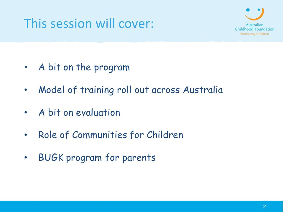 2 This session will cover: A bit on the program Model of training roll out across Australia A bit on evaluation Role of Communities for Children BUGK program for parents