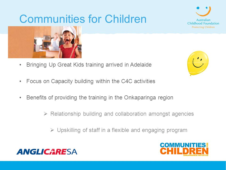 Communities for Children Bringing Up Great Kids training arrived in Adelaide Focus on Capacity building within the C4C activities Benefits of providing the training in the Onkaparinga region  Relationship building and collaboration amongst agencies  Upskilling of staff in a flexible and engaging program