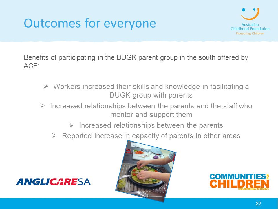 22 Outcomes for everyone Benefits of participating in the BUGK parent group in the south offered by ACF:  Workers increased their skills and knowledge in facilitating a BUGK group with parents  Increased relationships between the parents and the staff who mentor and support them  Increased relationships between the parents  Reported increase in capacity of parents in other areas