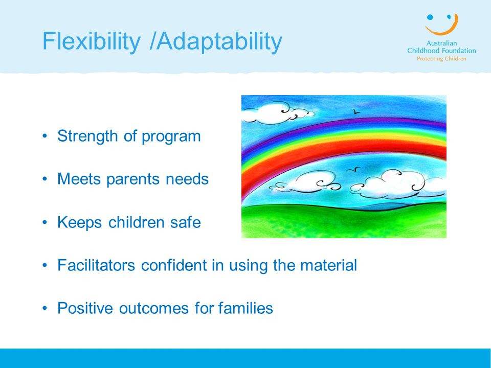 Flexibility /Adaptability Strength of program Meets parents needs Keeps children safe Facilitators confident in using the material Positive outcomes for families