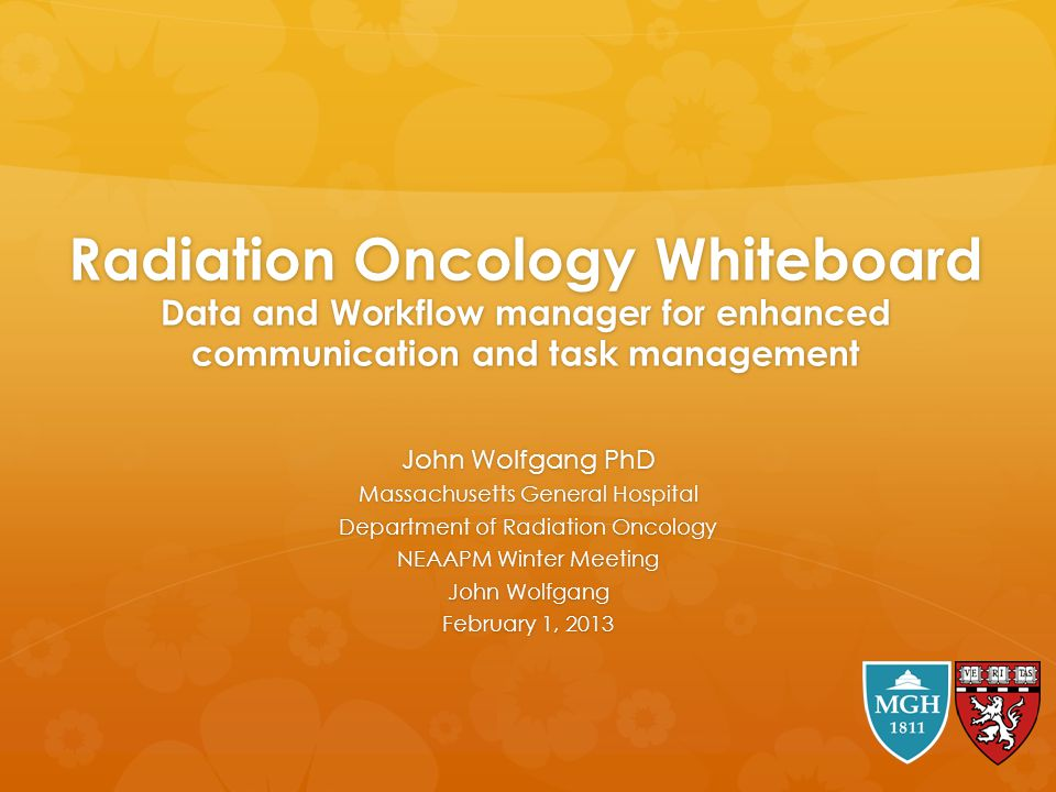Radiation Oncology Whiteboard Data and Workflow manager for enhanced communication and task management John Wolfgang PhD Massachusetts General Hospita