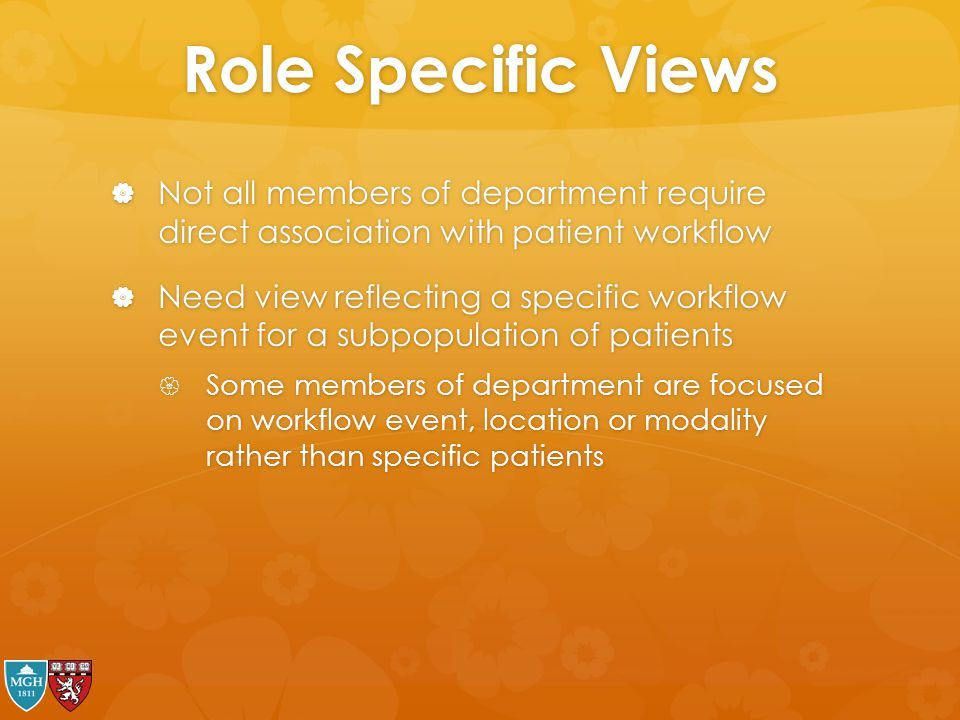 Role Specific Views  Not all members of department require direct association with patient workflow  Need view reflecting a specific workflow event