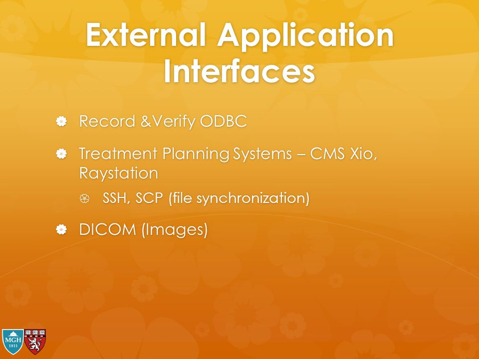 External Application Interfaces  Record &Verify ODBC  Treatment Planning Systems – CMS Xio, Raystation  SSH, SCP (file synchronization)  DICOM (Im