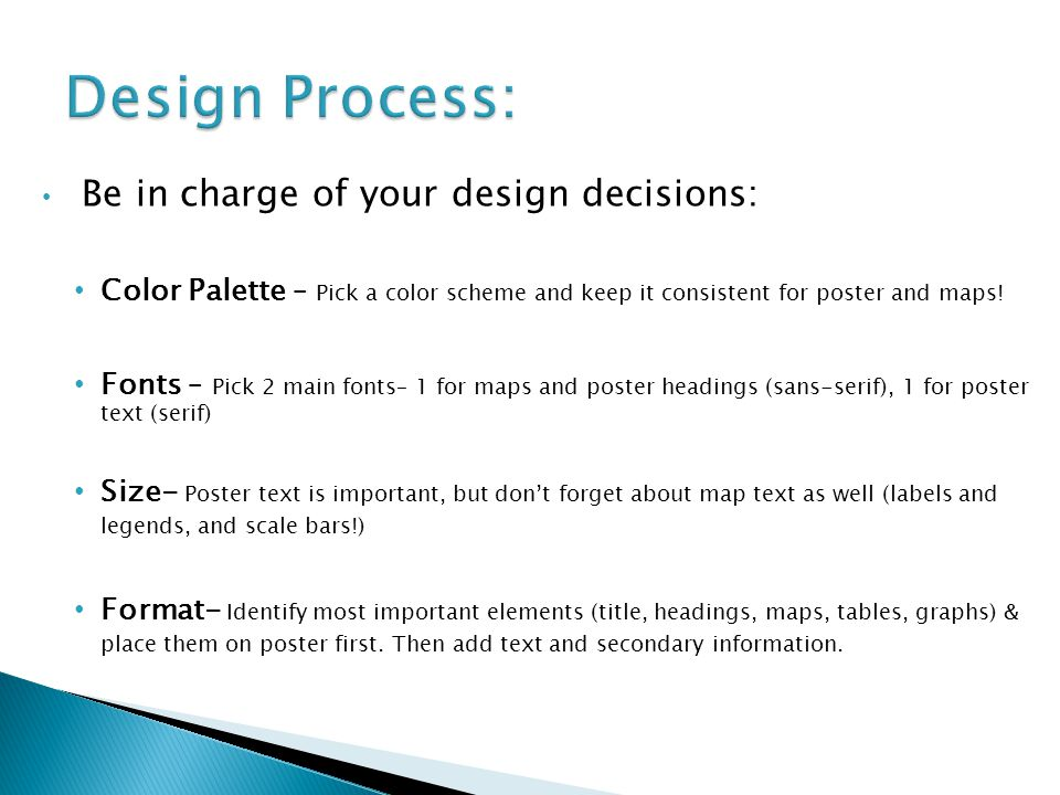 Be in charge of your design decisions: Color Palette – Pick a color scheme and keep it consistent for poster and maps! Fonts – Pick 2 main fonts– 1 fo