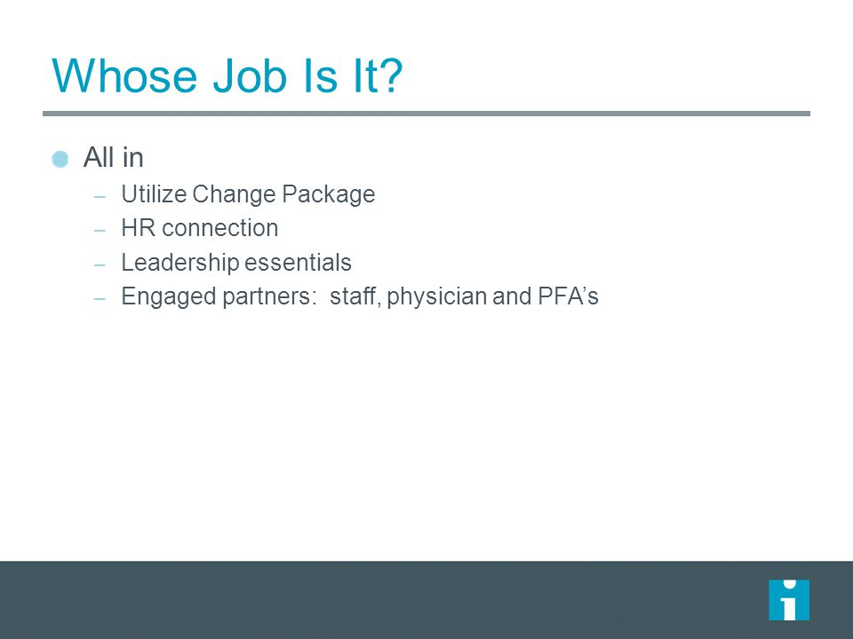 Whose Job Is It? All in – Utilize Change Package – HR connection – Leadership essentials – Engaged partners: staff, physician and PFA's