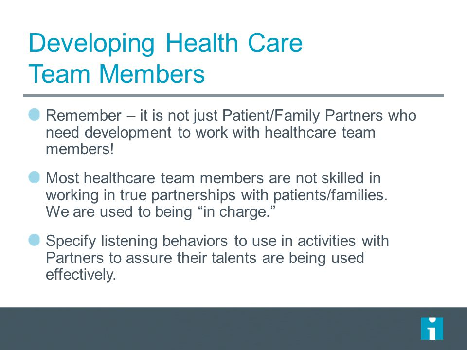 Developing Health Care Team Members Remember – it is not just Patient/Family Partners who need development to work with healthcare team members! Most