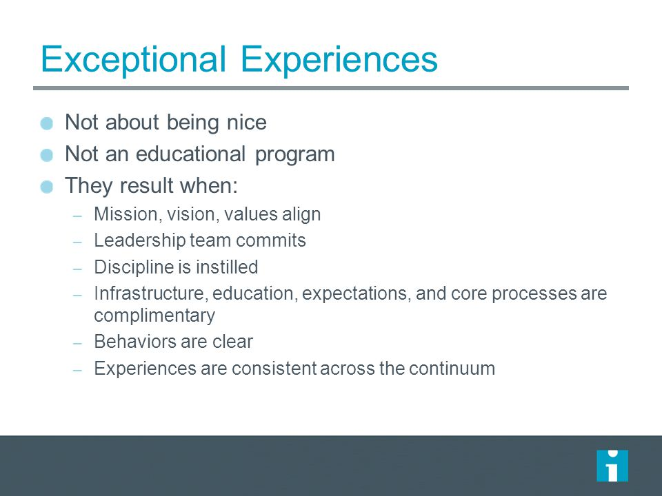 Exceptional Experiences Not about being nice Not an educational program They result when: – Mission, vision, values align – Leadership team commits –