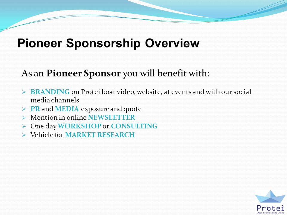 Pioneer Sponsorship Overview As an Pioneer Sponsor you will benefit with:  BRANDING on Protei boat video, website, at events and with our social media channels  PR and MEDIA exposure and quote  Mention in online NEWSLETTER  One day WORKSHOP or CONSULTING  Vehicle for MARKET RESEARCH