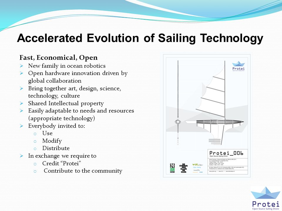 Accelerated Evolution of Sailing Technology Fast, Economical, Open  New family in ocean robotics  Open hardware innovation driven by global collaboration  Bring together art, design, science, technology, culture  Shared Intellectual property  Easily adaptable to needs and resources (appropriate technology)  Everybody invited to: o Use o Modify o Distribute  In exchange we require to o Credit Protei o Contribute to the community