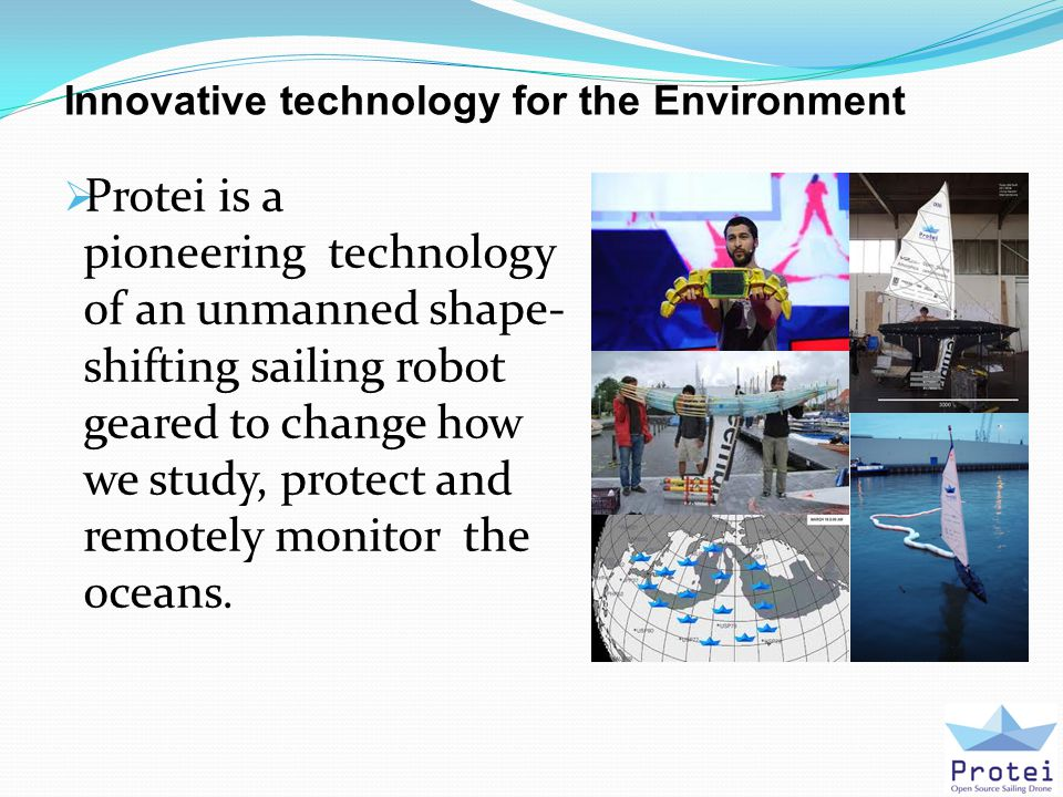 Innovative technology for the Environment  Protei is a pioneering technology of an unmanned shape- shifting sailing robot geared to change how we study, protect and remotely monitor the oceans.