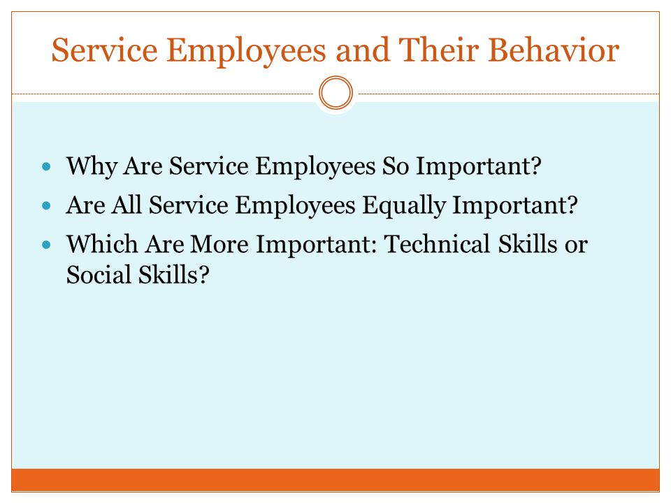 Service Employees and Their Behavior Why Are Service Employees So Important? Are All Service Employees Equally Important? Which Are More Important: Te