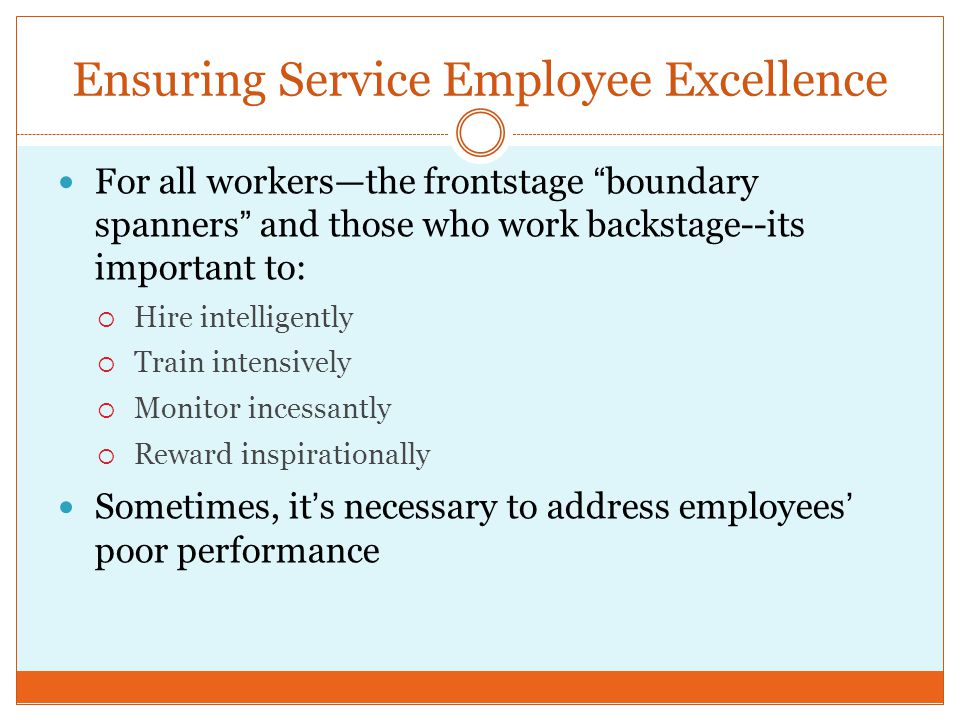 """Ensuring Service Employee Excellence For all workers—the frontstage """"boundary spanners"""" and those who work backstage--its important to:  Hire intelli"""