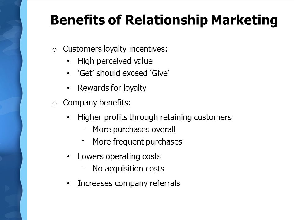 Benefits of Relationship Marketing o Customers loyalty incentives: High perceived value 'Get' should exceed 'Give' Rewards for loyalty o Company benef
