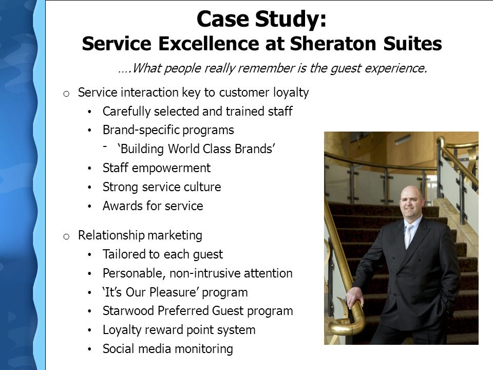 Case Study: Service Excellence at Sheraton Suites o Service interaction key to customer loyalty Carefully selected and trained staff Brand-specific pr