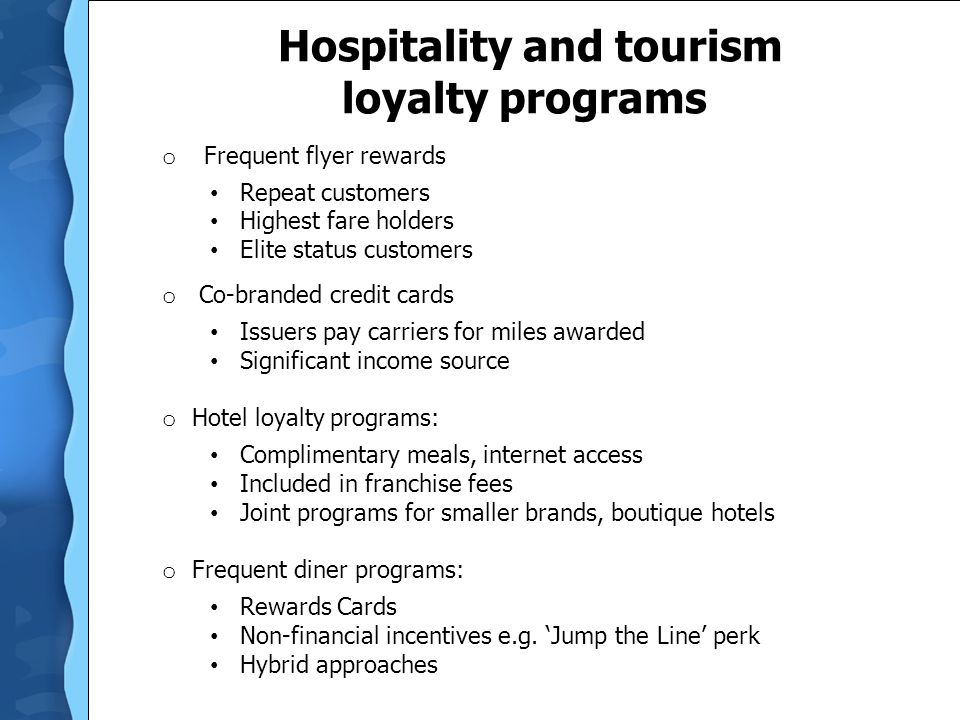Hospitality and tourism loyalty programs o Frequent flyer rewards Repeat customers Highest fare holders Elite status customers o Co-branded credit car