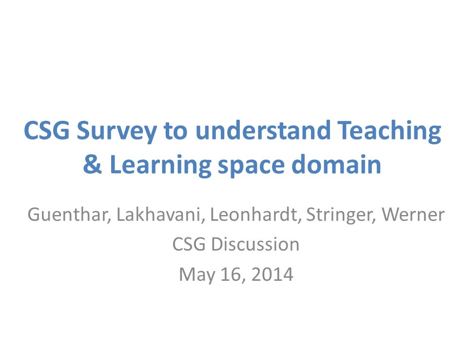 CSG Survey to understand Teaching & Learning space domain Guenthar, Lakhavani, Leonhardt, Stringer, Werner CSG Discussion May 16, 2014