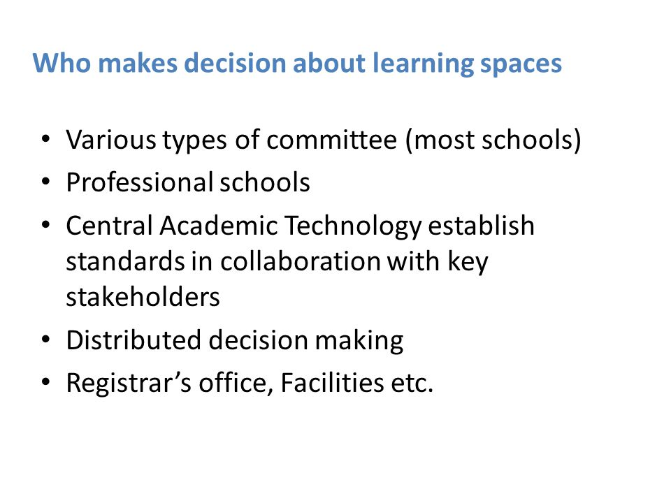 Who makes decision about learning spaces Various types of committee (most schools) Professional schools Central Academic Technology establish standards in collaboration with key stakeholders Distributed decision making Registrar's office, Facilities etc.