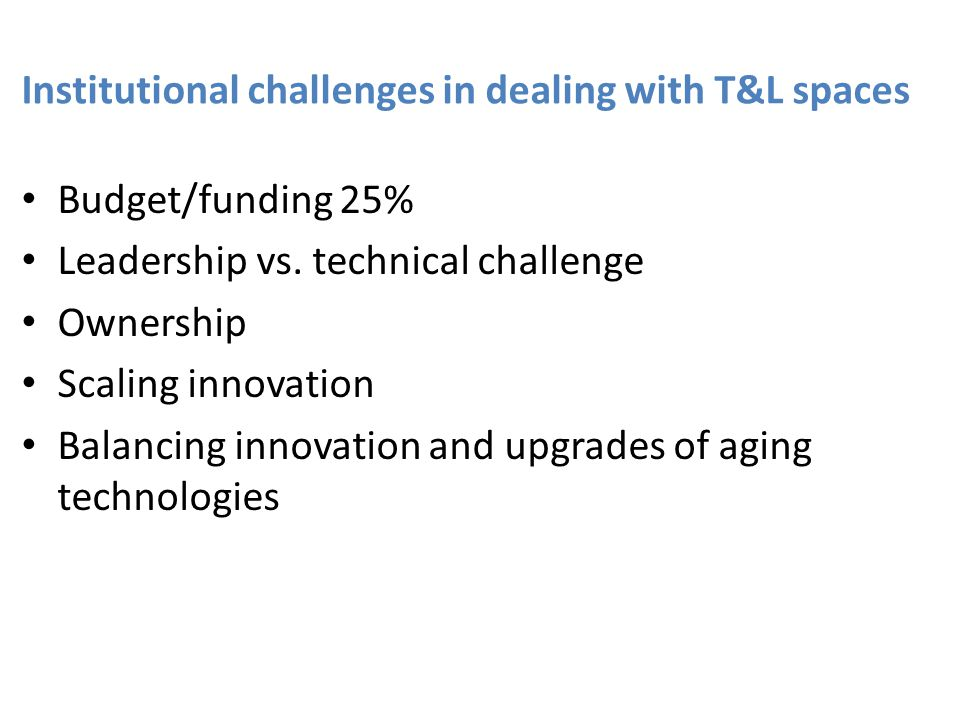 Institutional challenges in dealing with T&L spaces Budget/funding 25% Leadership vs. technical challenge Ownership Scaling innovation Balancing innov