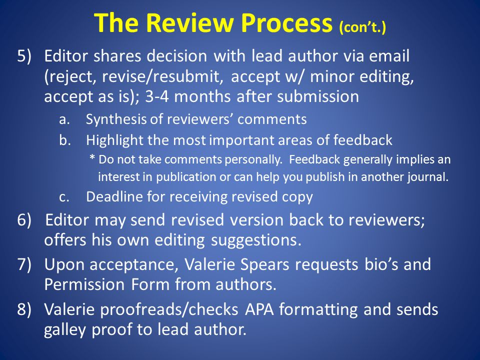 The Review Process (con't.) 5)Editor shares decision with lead author via email (reject, revise/resubmit, accept w/ minor editing, accept as is); 3-4 months after submission a.Synthesis of reviewers' comments b.Highlight the most important areas of feedback * Do not take comments personally.