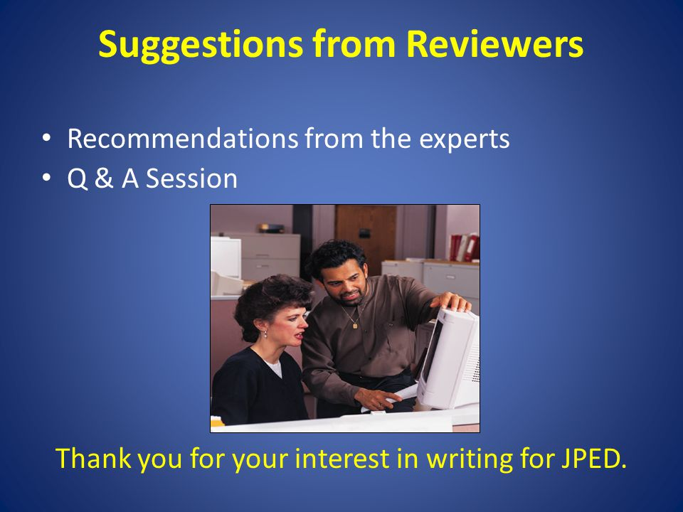 Suggestions from Reviewers Recommendations from the experts Q & A Session Thank you for your interest in writing for JPED.